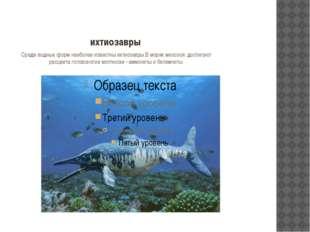 ихтиозавры Среди водных форм наиболее известны ихтиозавры.В морях мезозоя дос