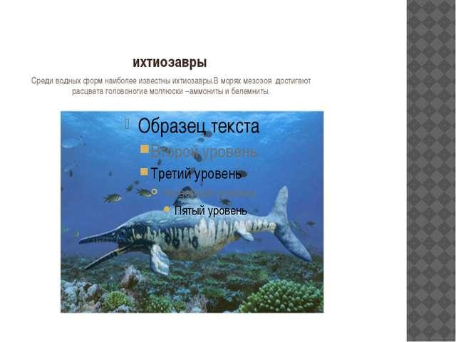ихтиозавры Среди водных форм наиболее известны ихтиозавры.В морях мезозоя дос...