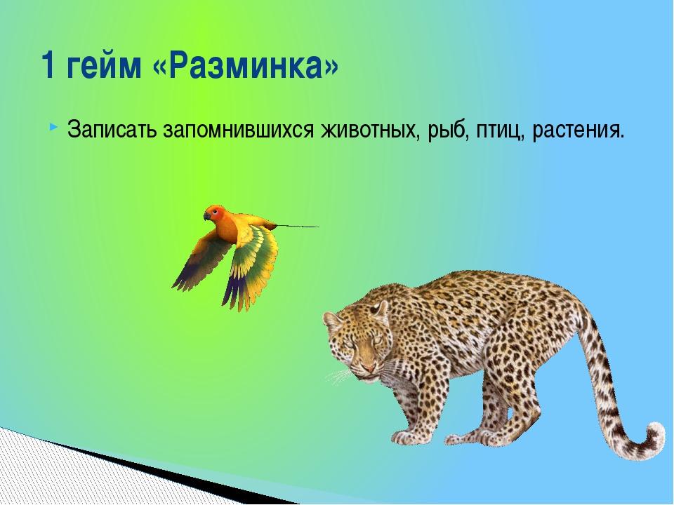 Записать запомнившихся животных, рыб, птиц, растения. 1 гейм «Разминка»