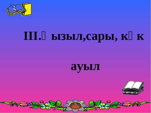 ІІІ.Қызыл,сары, көк ауыл