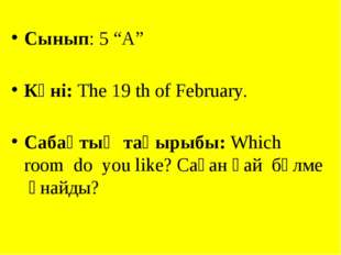 """Сынып: 5 """"А"""" Күні: Тhe 19 th of February. Cабақтың тақырыбы: Which room do yo"""