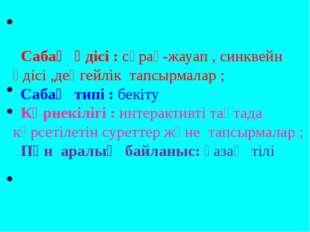 Сабақ әдісі : сұрақ-жауап , синквейн әдісі ,деңгейлік тапсырмалар ; Сабақ ти