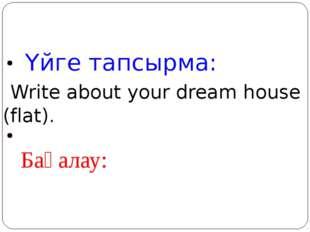 Үйге тапсырма: Write about your dream house (flat). Бағалау: