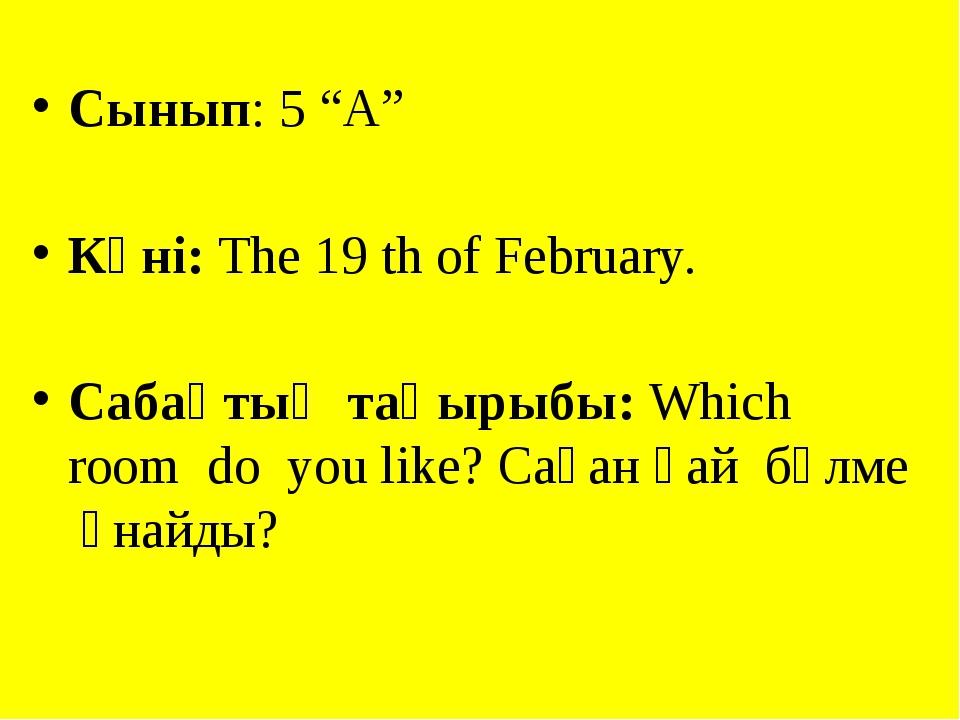 """Сынып: 5 """"А"""" Күні: Тhe 19 th of February. Cабақтың тақырыбы: Which room do yo..."""