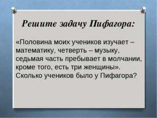 Решите задачу Пифагора: «Половина моих учеников изучает – математику, четверт