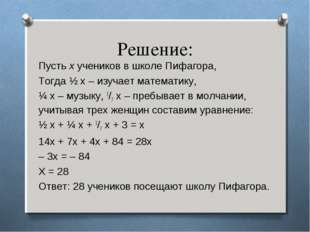 Решение: Пусть х учеников в школе Пифагора, Тогда ½ х – изучает математику, ¼