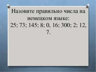 Назовите правильно числа на немецком языке: 25; 73; 145; 8; 0, 16; 300; 2; 12
