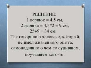 РЕШЕНИЕ: 1 вершок = 4,5 см, 2 вершка = 4,5*2 = 9 см, 25+9 = 34 см. Так го