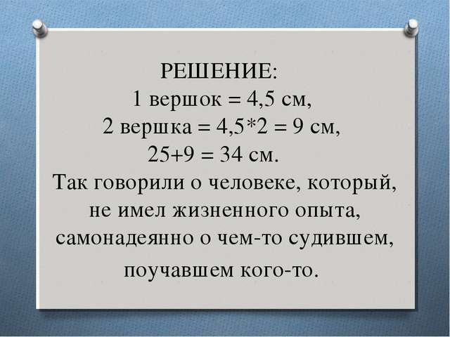 РЕШЕНИЕ: 1 вершок = 4,5 см, 2 вершка = 4,5*2 = 9 см, 25+9 = 34 см. Так го...