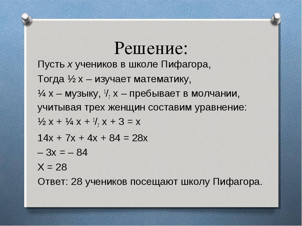 Решение: Пусть х учеников в школе Пифагора, Тогда ½ х – изучает математику, ¼...