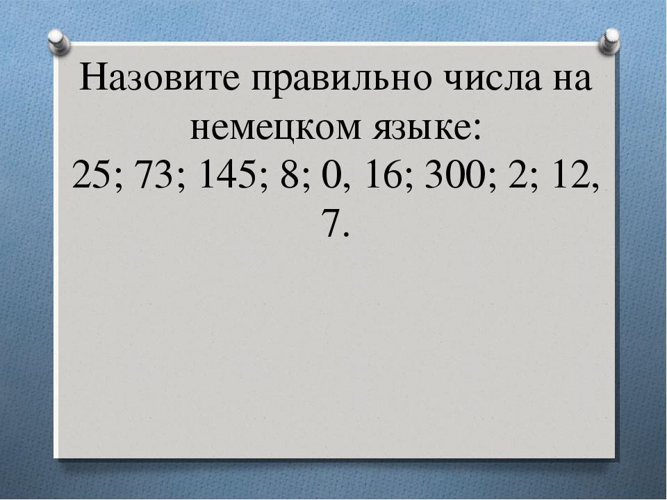 Назовите правильно числа на немецком языке: 25; 73; 145; 8; 0, 16; 300; 2; 12...