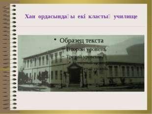 Хан ордасындағы екі кластық училище