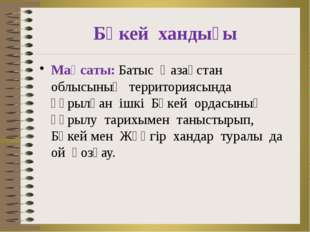 Бөкей хандығы Мақсаты: Батыс Қазақстан облысының территориясында құрылған ішк