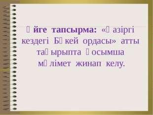 Үйге тапсырма: «Қазіргі кездегі Бөкей ордасы» атты тақырыпта қосымша мәлімет