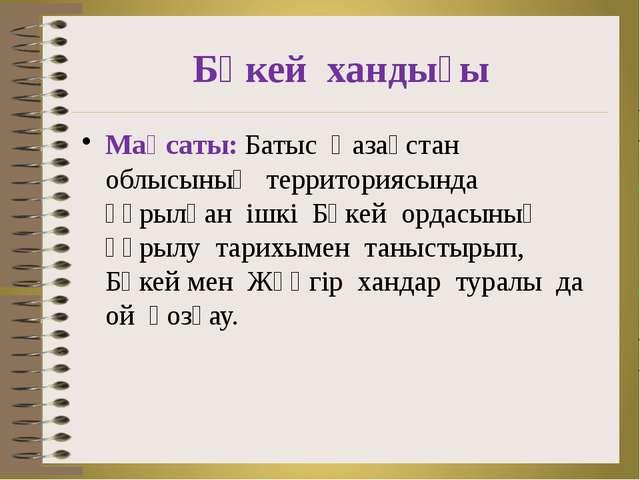 Бөкей хандығы Мақсаты: Батыс Қазақстан облысының территориясында құрылған ішк...