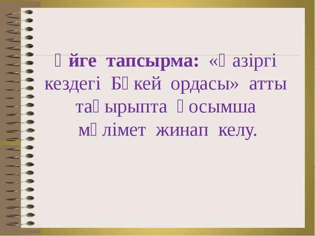 Үйге тапсырма: «Қазіргі кездегі Бөкей ордасы» атты тақырыпта қосымша мәлімет...