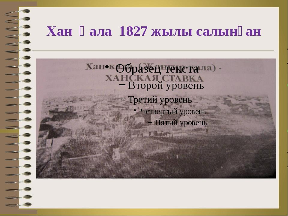 Хан қала 1827 жылы салынған