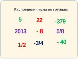 Распредели числа по группам 5 - 8 22 1/2 5/8 - 40 -3/4 -379 2013