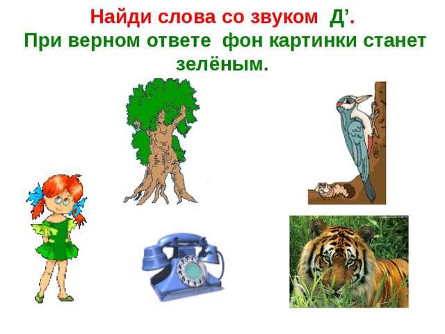 Найди слова со звуком Д'. При верном ответе фон картинки станет зелёным.