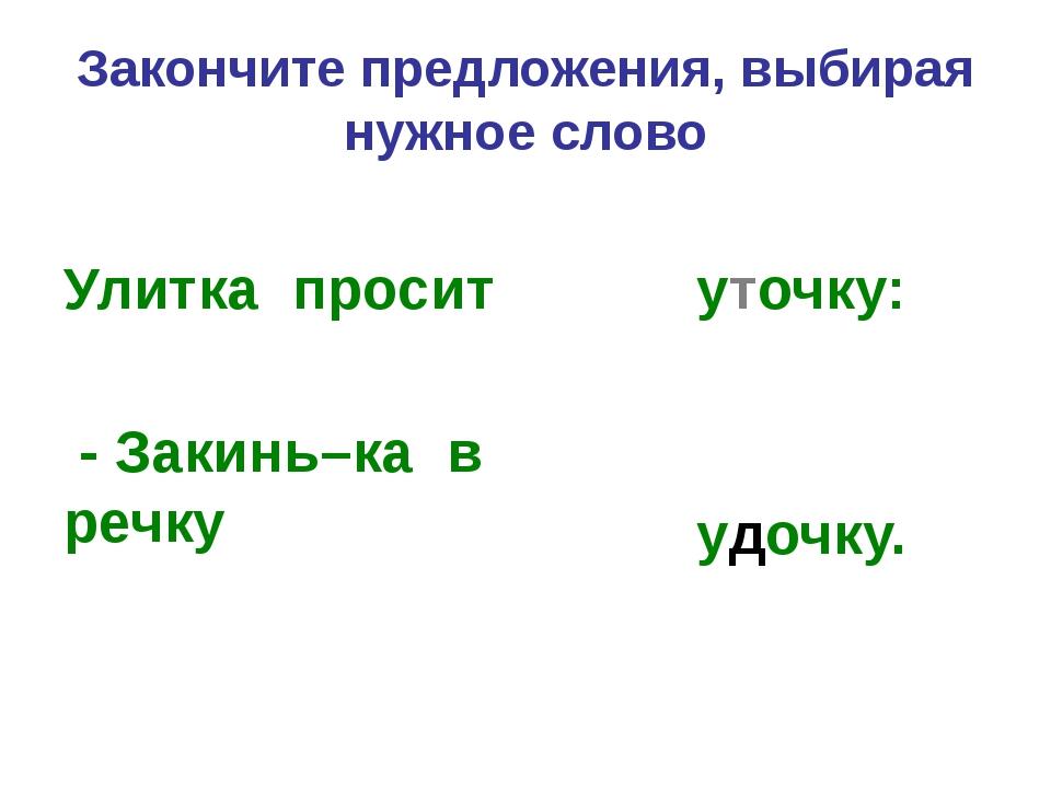 Закончите предложения, выбирая нужное слово Улитка просит - Закинь–ка в речку...