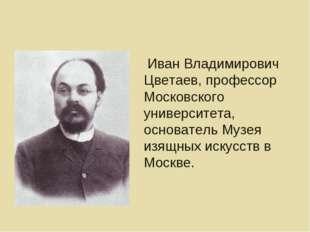 Иван Владимирович Цветаев, профессор Московского университета, основатель Му