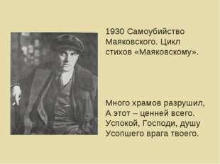 1930 Самоубийство Маяковского. Цикл стихов «Маяковскому». Много храмов разруш