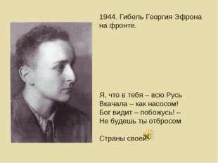 1944. Гибель Георгия Эфрона на фронте. Я, что в тебя – всю Русь Вкачала – как