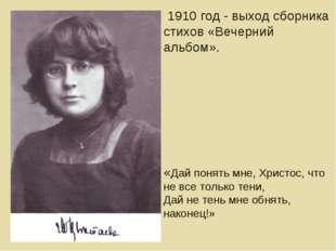 1910 год - выход сборника стихов «Вечерний альбом». «Дай понять мне, Христос