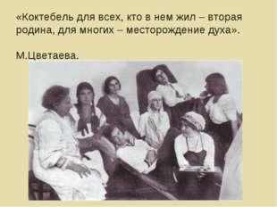 «Коктебель для всех, кто в нем жил – вторая родина, для многих – месторождени