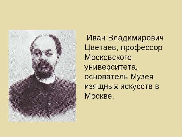 Иван Владимирович Цветаев, профессор Московского университета, основатель Му...