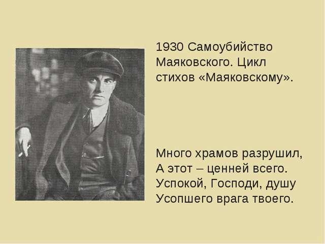 1930 Самоубийство Маяковского. Цикл стихов «Маяковскому». Много храмов разруш...