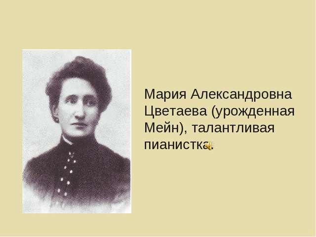 Мария Александровна Цветаева (урожденная Мейн), талантливая пианистка.