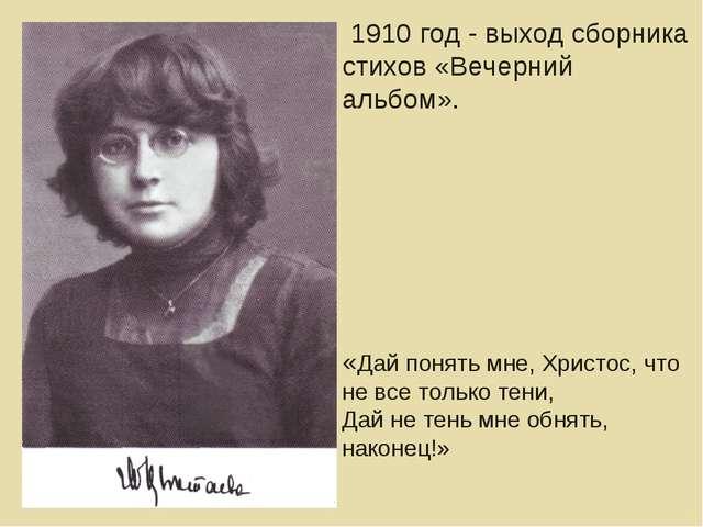 1910 год - выход сборника стихов «Вечерний альбом». «Дай понять мне, Христос...