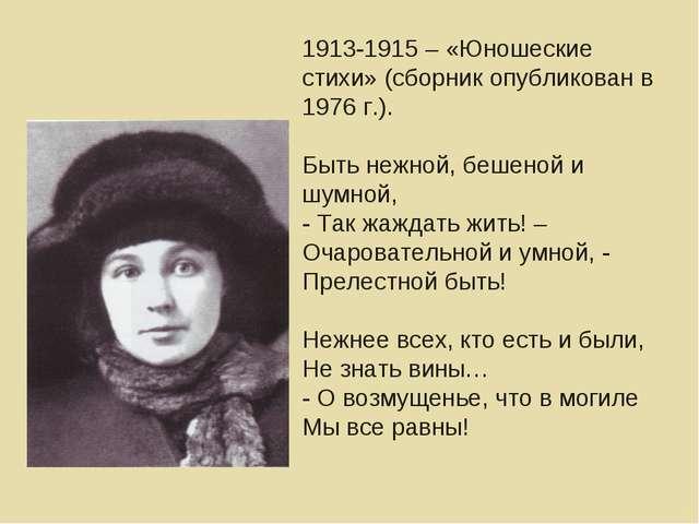 1913-1915 – «Юношеские стихи» (сборник опубликован в 1976 г.). Быть нежной, б...