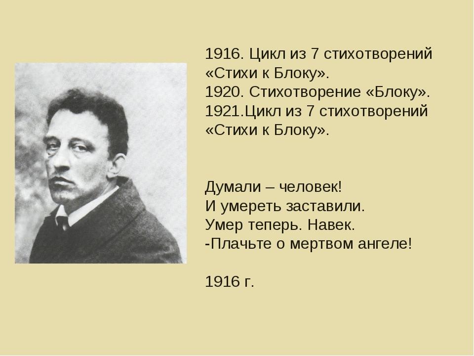 1916. Цикл из 7 стихотворений «Стихи к Блоку». 1920. Стихотворение «Блоку». 1...