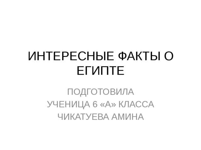 ИНТЕРЕСНЫЕ ФАКТЫ О ЕГИПТЕ ПОДГОТОВИЛА УЧЕНИЦА 6 «А» КЛАССА ЧИКАТУЕВА АМИНА