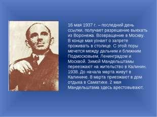 16 мая 1937 г. – последний день ссылки, получает разрешение выехать из Вороне