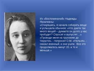 Из «Воспоминаний» Надежды Яковлевны: «Очнувшись, я начала собирать вещи и усл