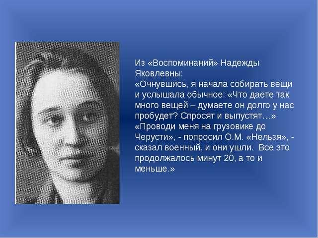 Из «Воспоминаний» Надежды Яковлевны: «Очнувшись, я начала собирать вещи и усл...