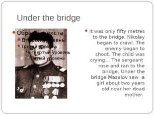 Under the bridge It was only fifty metres to the bridge. Nikolay began to cra