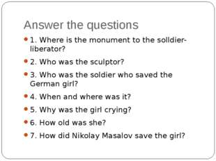 Answer the questions 1. Where is the monument to the solldier-liberator? 2. W