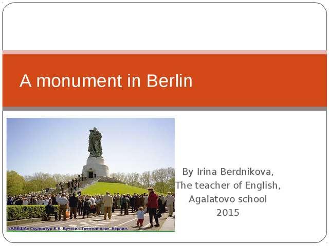 By Irina Berdnikova, The teacher of English, Agalatovo school 2015 A monument...