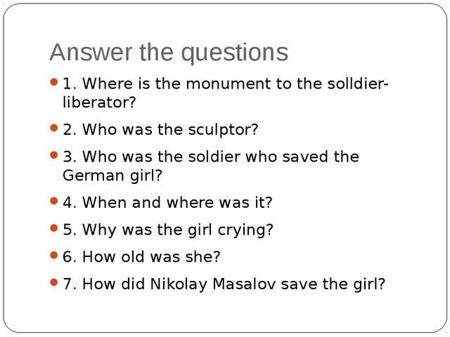 Answer the questions 1. Where is the monument to the solldier-liberator? 2. W...