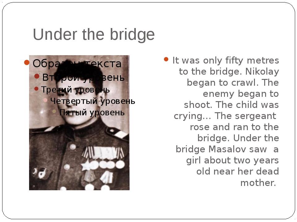 Under the bridge It was only fifty metres to the bridge. Nikolay began to cra...