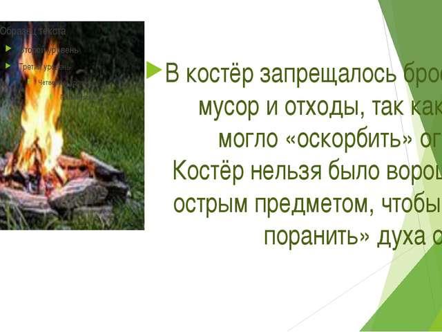 В костёр запрещалось бросать мусор и отходы, так как это могло «оскорбить» о...