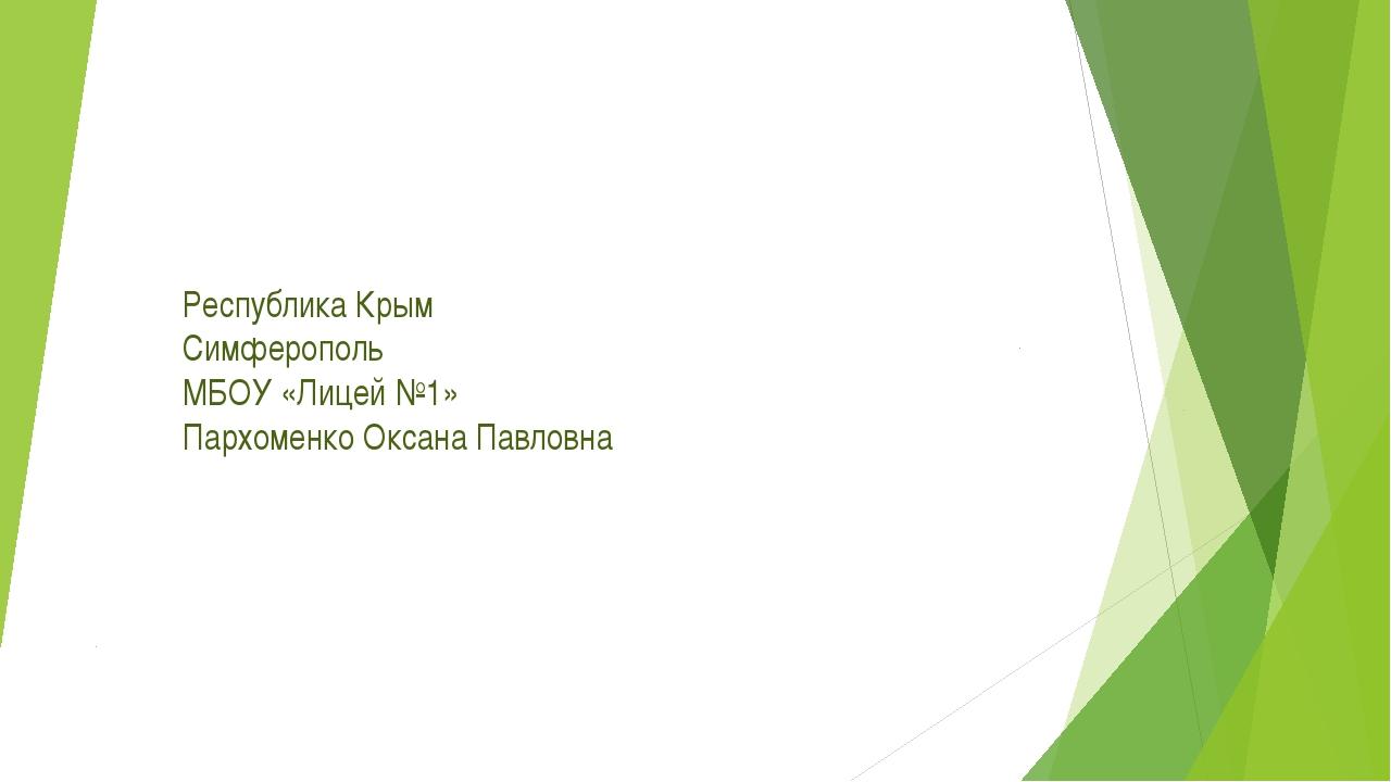 Республика Крым Симферополь МБОУ «Лицей №1» Пархоменко Оксана Павловна