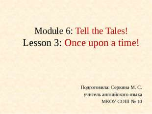 Module 6: Tell the Tales! Lesson 3: Once upon a time! Подготовила: Серкина М.