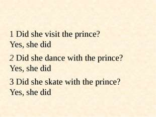 1 Did she visit the prince? Yes, she did 2 Did she dance with the prince? Ye
