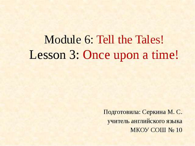 Module 6: Tell the Tales! Lesson 3: Once upon a time! Подготовила: Серкина М....