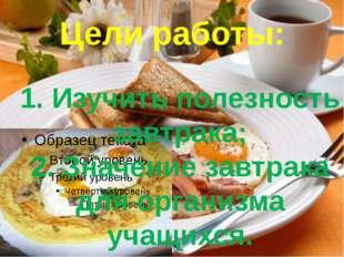 Цели работы: 1. Изучить полезность завтрака; 2. Значение завтрака для организ